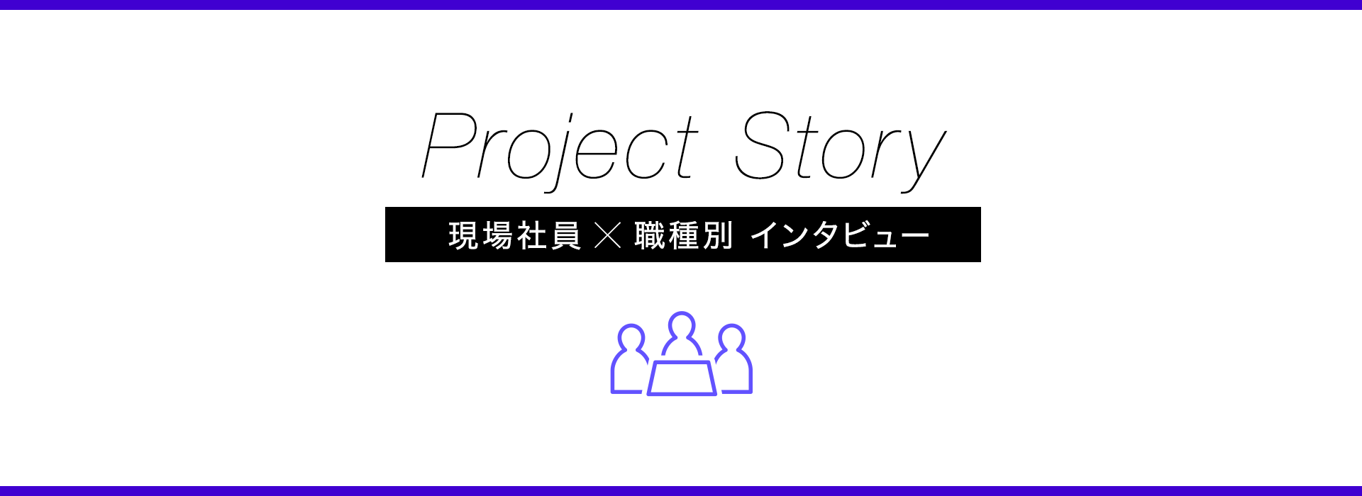 Project Story 現場社員×職種別 インタビュー